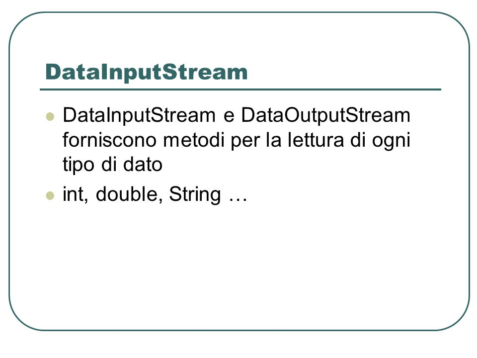 DataInputStream DataInputStream e DataOutputStream forniscono metodi per la lettura di ogni tipo di dato.