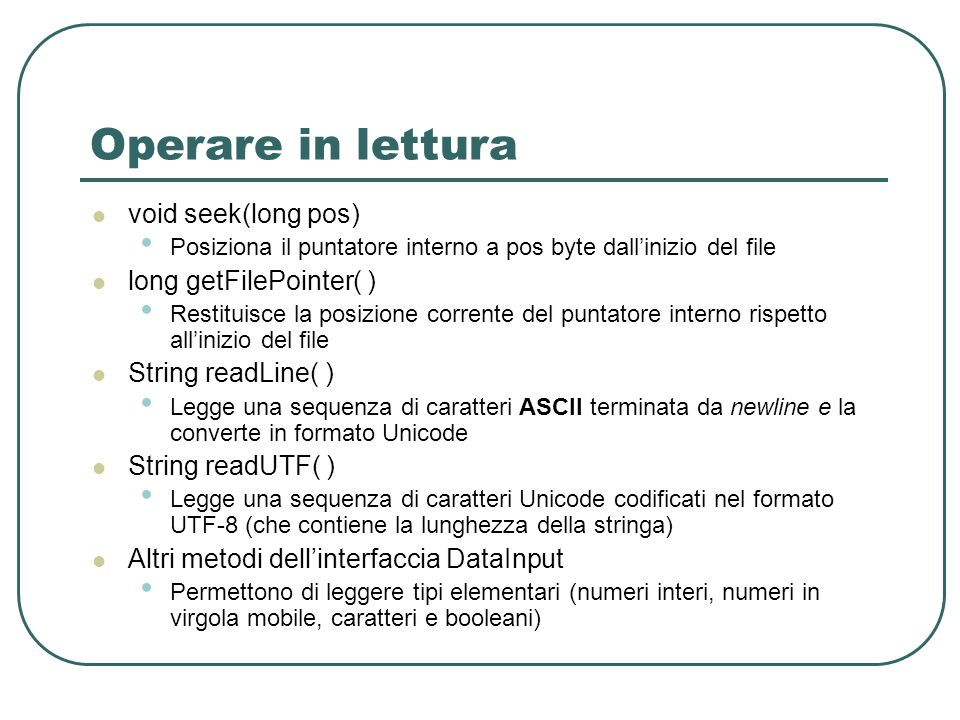 Operare in lettura void seek(long pos) long getFilePointer( )