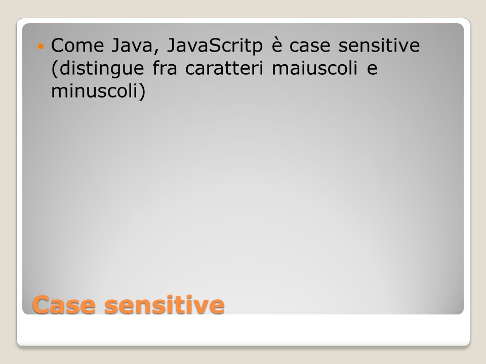 Come Java, JavaScritp è case sensitive (distingue fra caratteri maiuscoli e minuscoli)