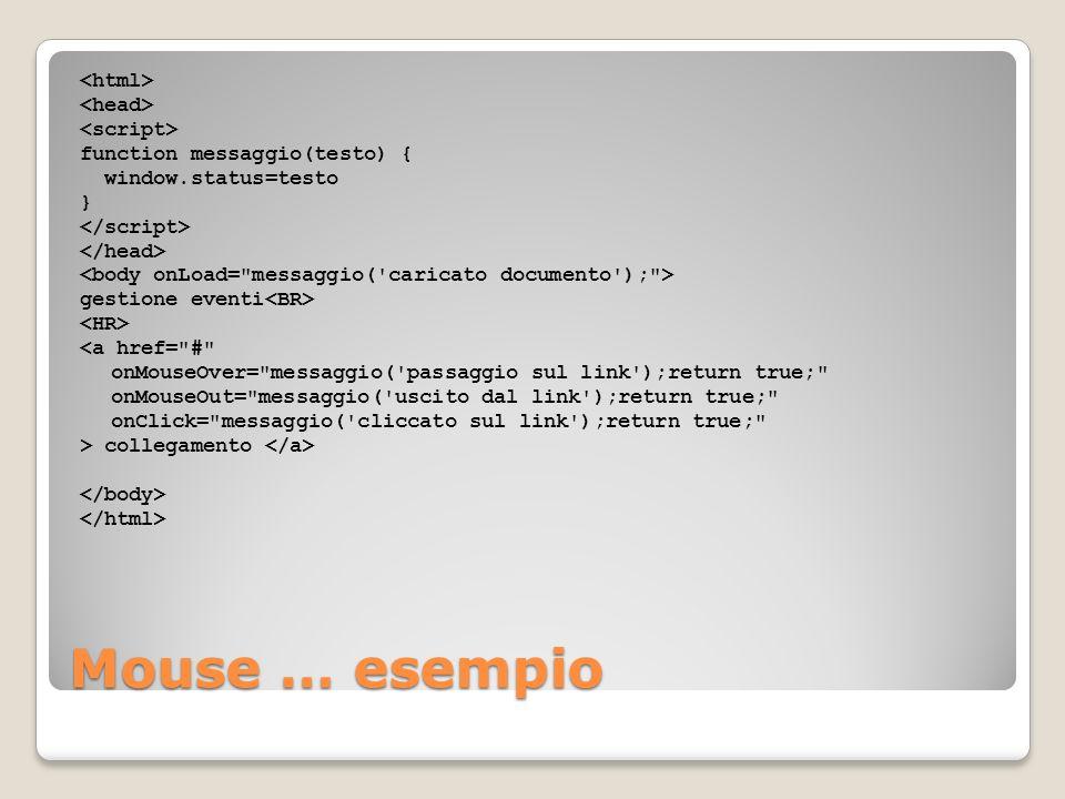 <html> <head> <script> function messaggio(testo) { window.status=testo } </script> </head> <body onLoad= messaggio( caricato documento ); > gestione eventi<BR> <HR> <a href= # onMouseOver= messaggio( passaggio sul link );return true; onMouseOut= messaggio( uscito dal link );return true; onClick= messaggio( cliccato sul link );return true; > collegamento </a> </body> </html>