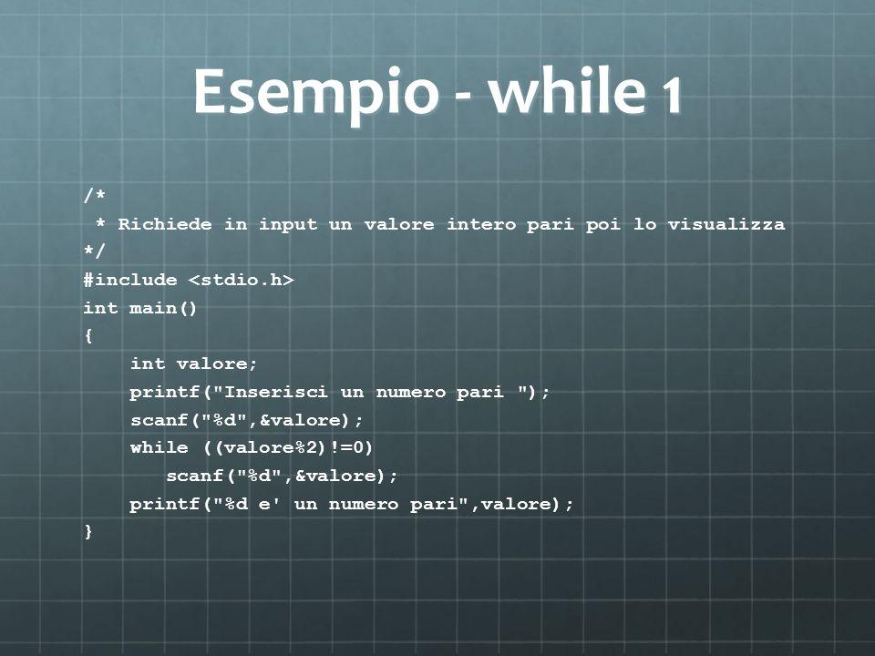 Esempio - while 1 /* * Richiede in input un valore intero pari poi lo visualizza. */ #include <stdio.h>