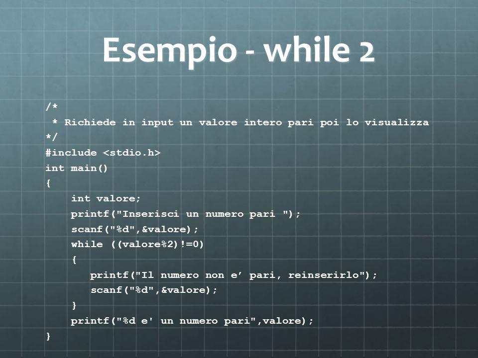 Esempio - while 2 /* * Richiede in input un valore intero pari poi lo visualizza. */ #include <stdio.h>