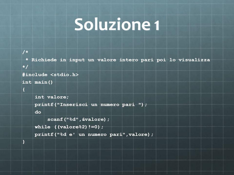 Soluzione 1 /* * Richiede in input un valore intero pari poi lo visualizza. */ #include <stdio.h>