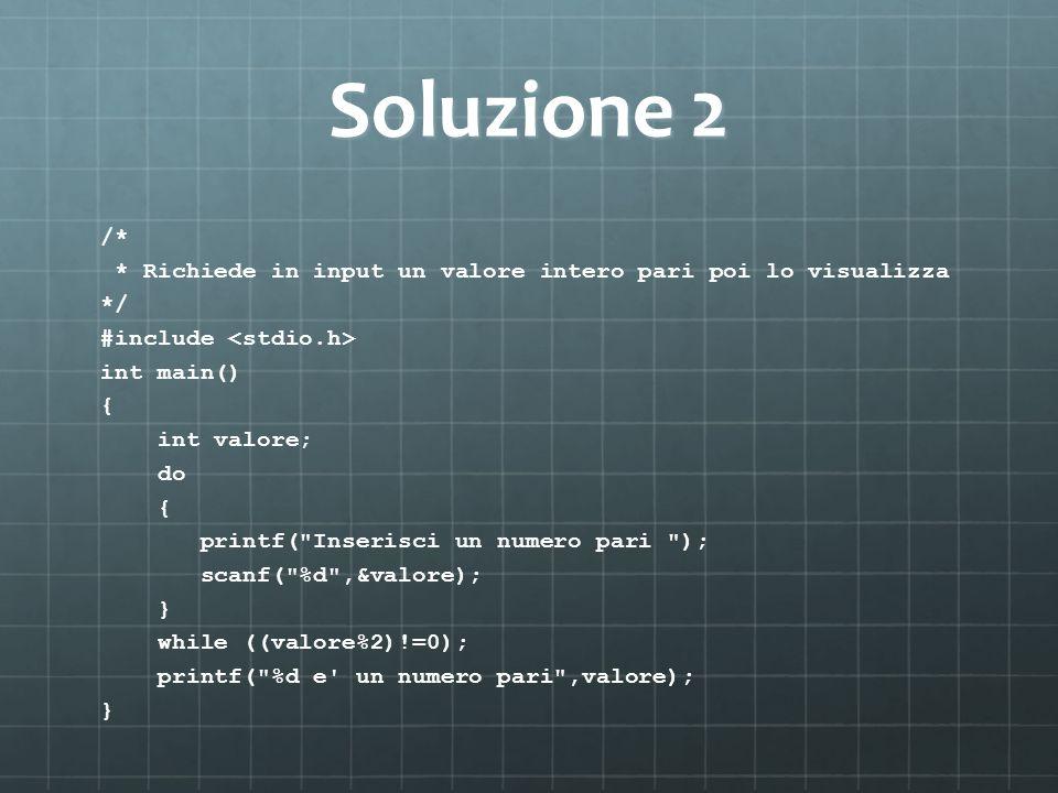 Soluzione 2 /* * Richiede in input un valore intero pari poi lo visualizza. */ #include <stdio.h>