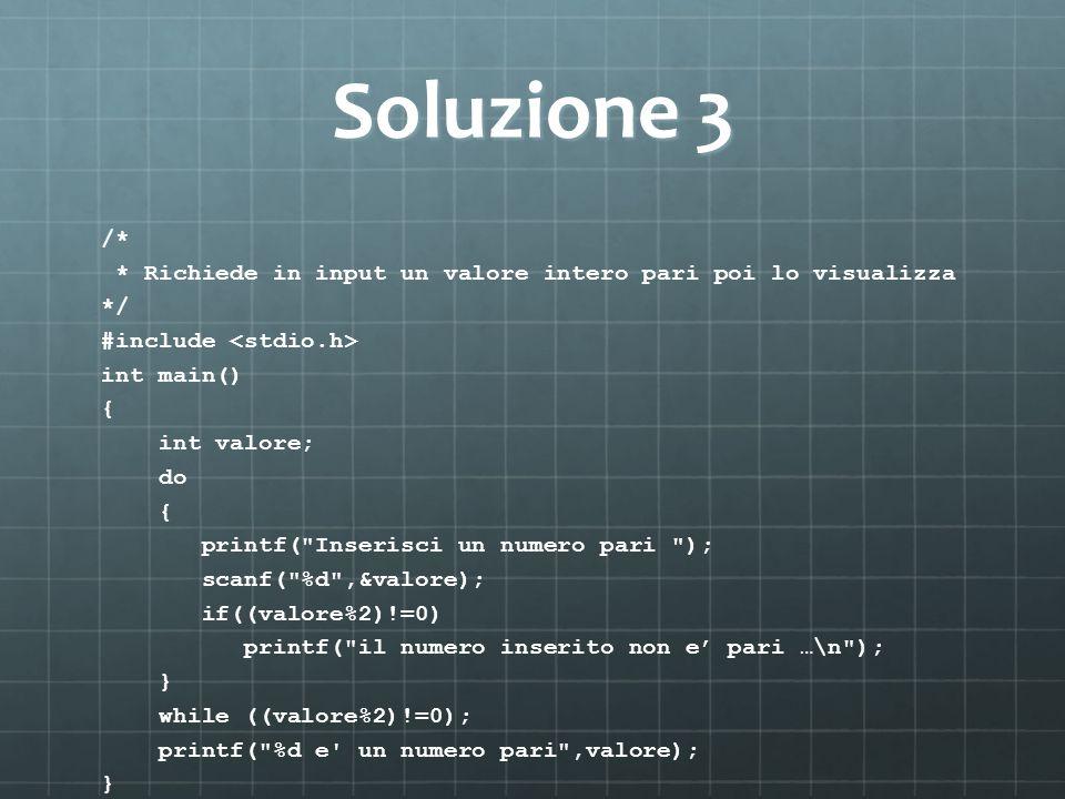 Soluzione 3 /* * Richiede in input un valore intero pari poi lo visualizza. */ #include <stdio.h>