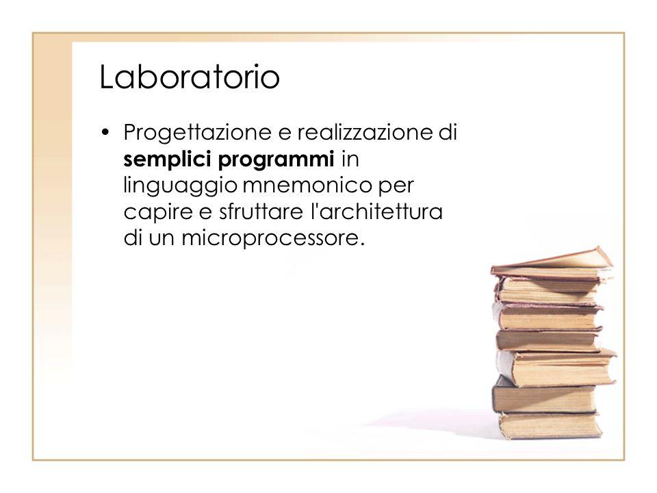 Laboratorio Progettazione e realizzazione di semplici programmi in linguaggio mnemonico per capire e sfruttare l architettura di un microprocessore.