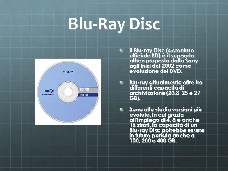 Blu-Ray Disc Il Blu-ray Disc (acronimo ufficiale BD) è il supporto ottico proposto dalla Sony agli inizi del 2002 come evoluzione del DVD.