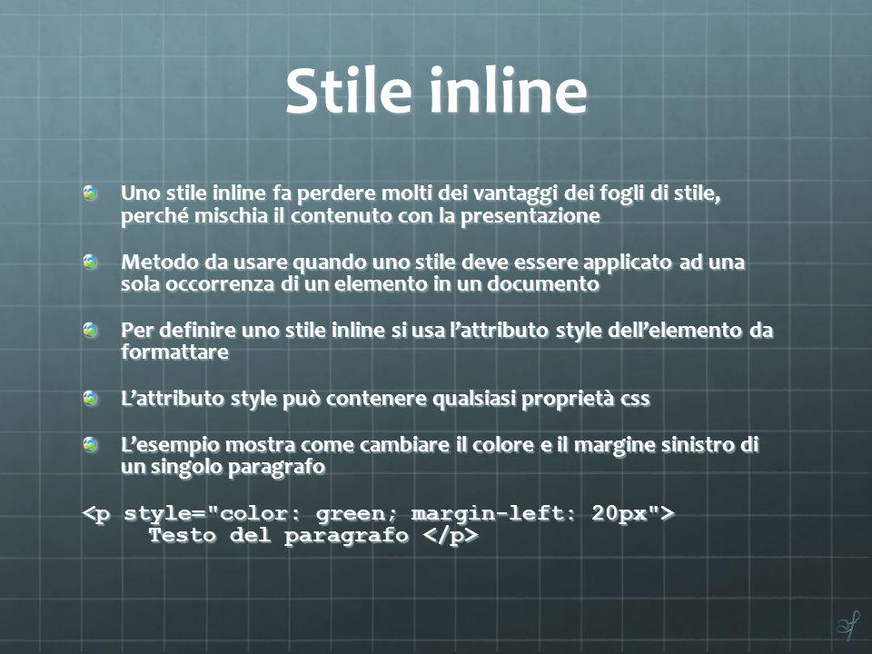 Stile inline Uno stile inline fa perdere molti dei vantaggi dei fogli di stile, perché mischia il contenuto con la presentazione.
