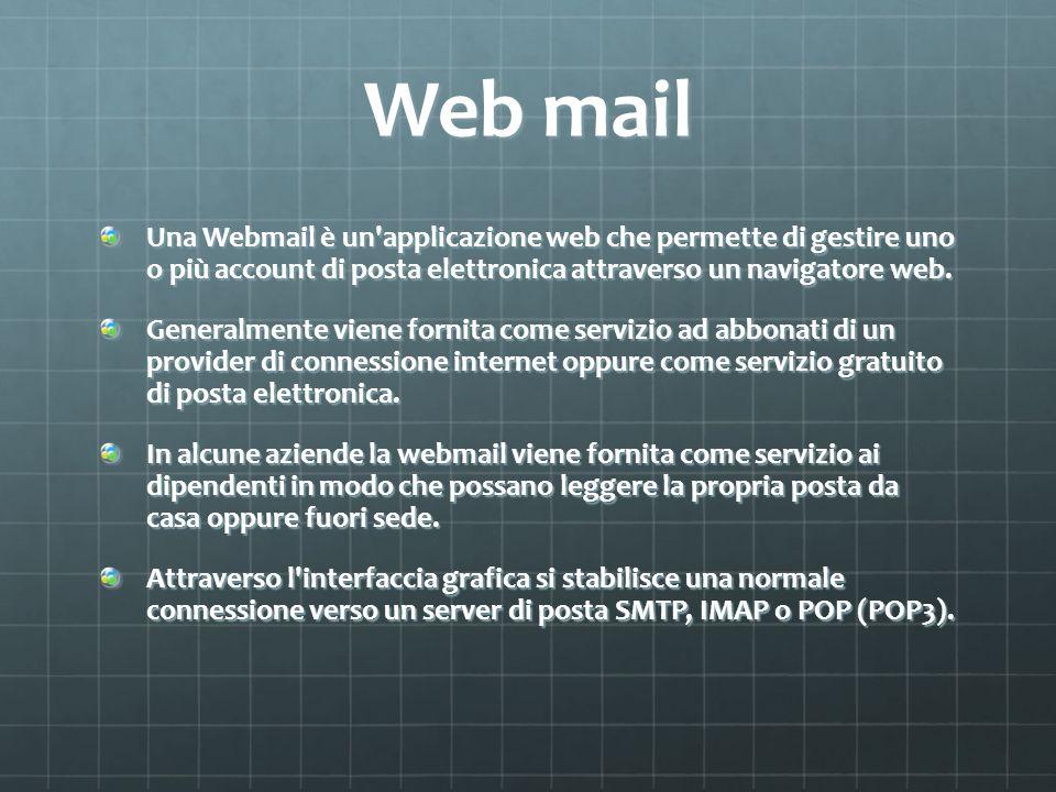 Web mail Una Webmail è un applicazione web che permette di gestire uno o più account di posta elettronica attraverso un navigatore web.