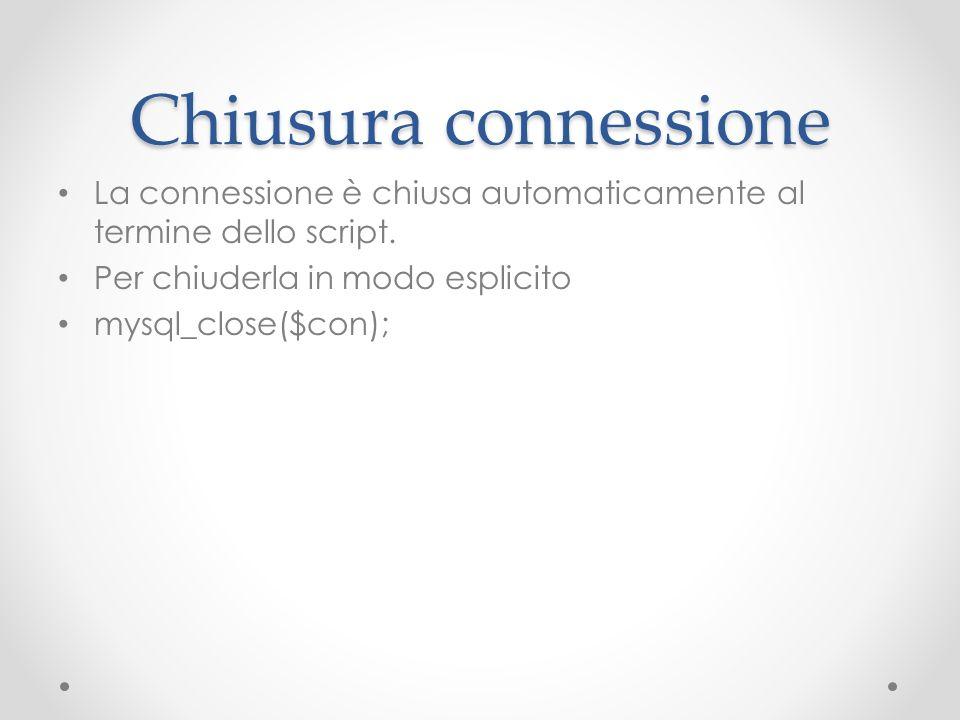 Chiusura connessione La connessione è chiusa automaticamente al termine dello script. Per chiuderla in modo esplicito.