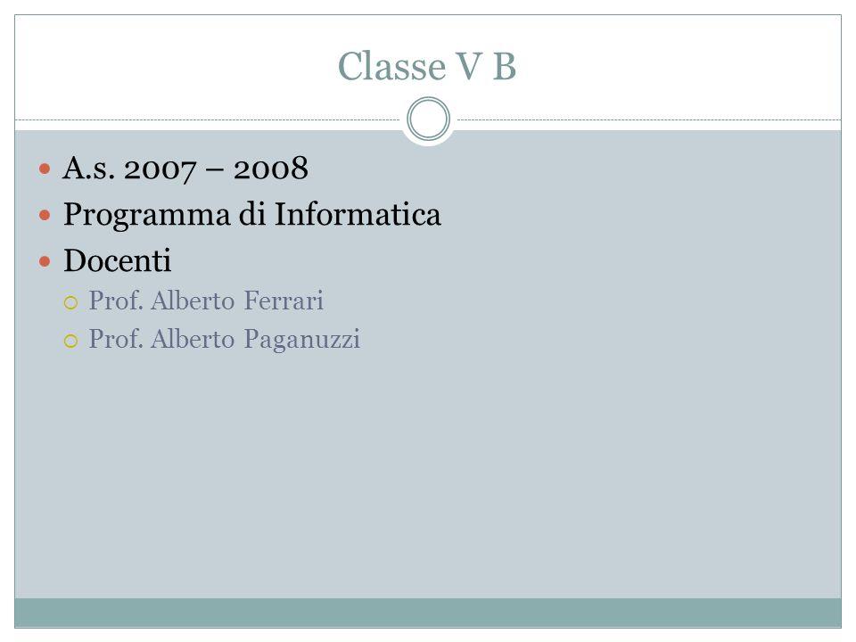 Classe V B A.s. 2007 – 2008 Programma di Informatica Docenti