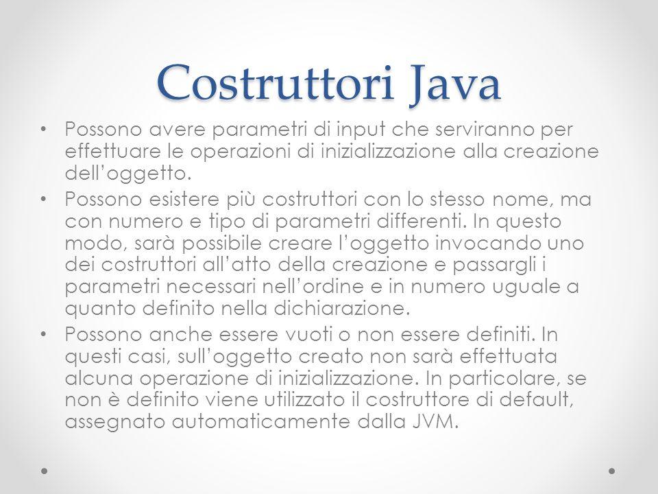 Costruttori Java Possono avere parametri di input che serviranno per effettuare le operazioni di inizializzazione alla creazione dell'oggetto.