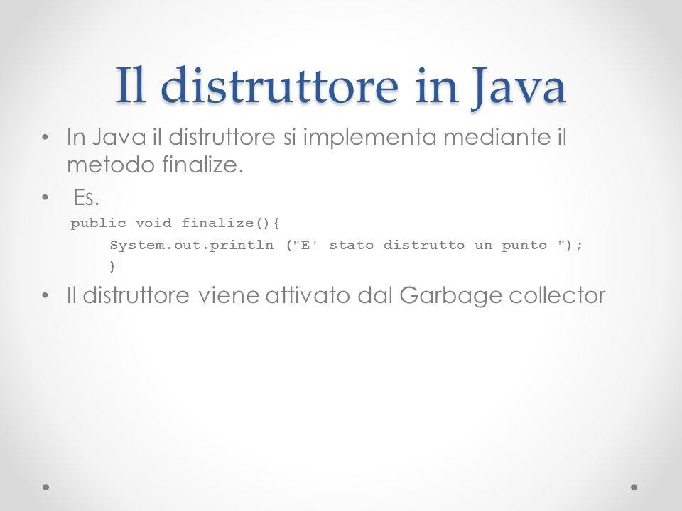 Il distruttore in Java In Java il distruttore si implementa mediante il metodo finalize. Es. public void finalize(){