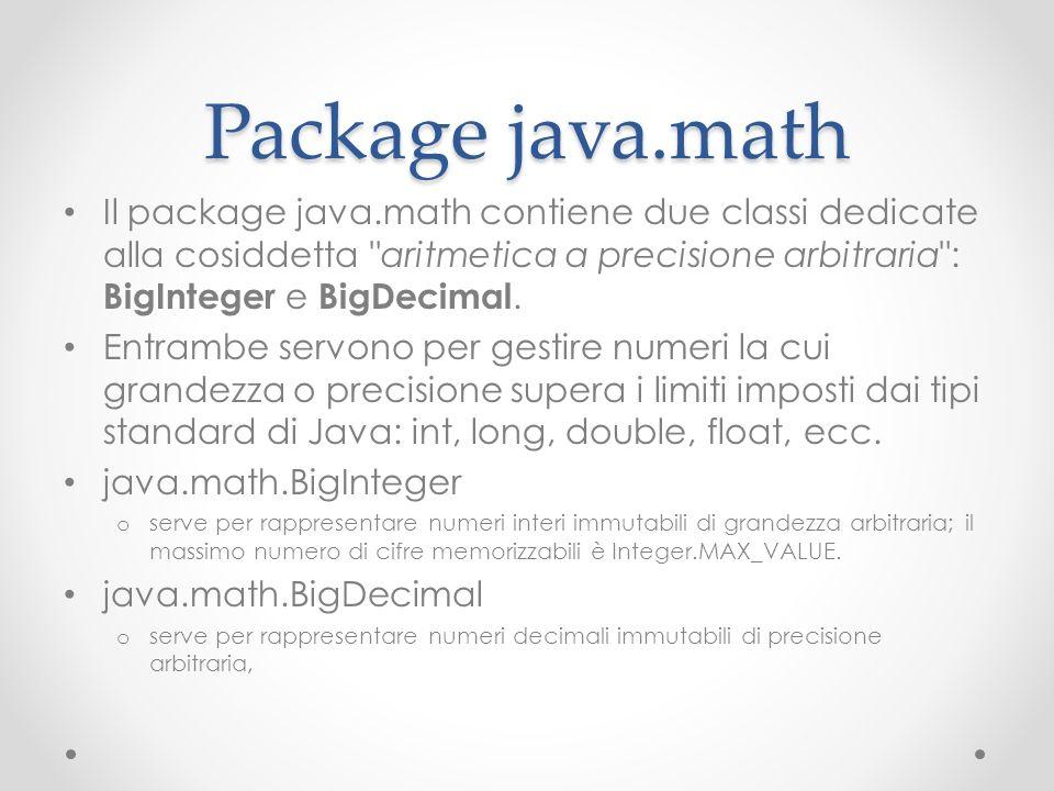Package java.math Il package java.math contiene due classi dedicate alla cosiddetta aritmetica a precisione arbitraria : BigInteger e BigDecimal.
