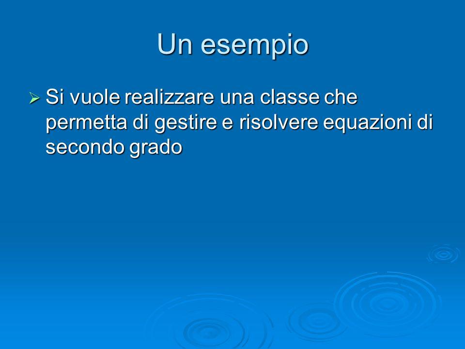 Un esempio Si vuole realizzare una classe che permetta di gestire e risolvere equazioni di secondo grado.