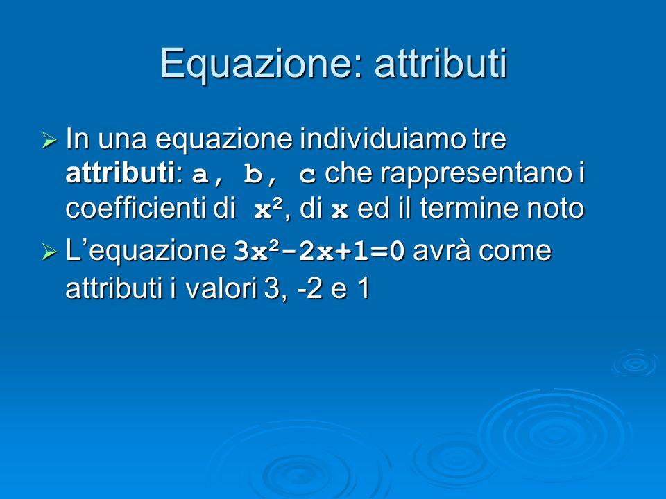 Equazione: attributi In una equazione individuiamo tre attributi: a, b, c che rappresentano i coefficienti di x2, di x ed il termine noto.