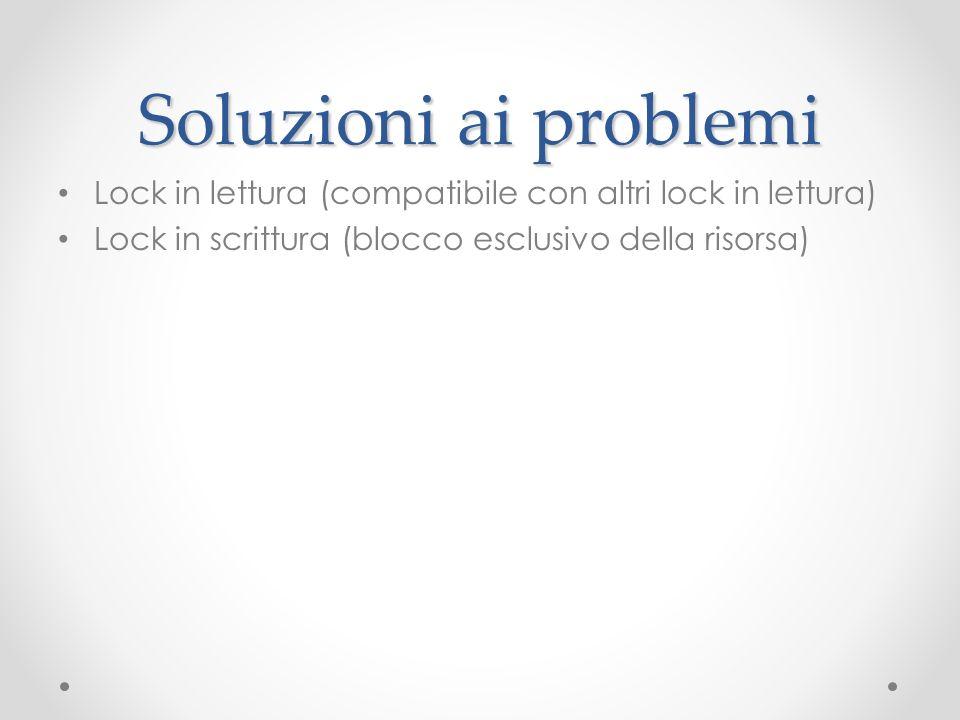 Soluzioni ai problemi Lock in lettura (compatibile con altri lock in lettura) Lock in scrittura (blocco esclusivo della risorsa)