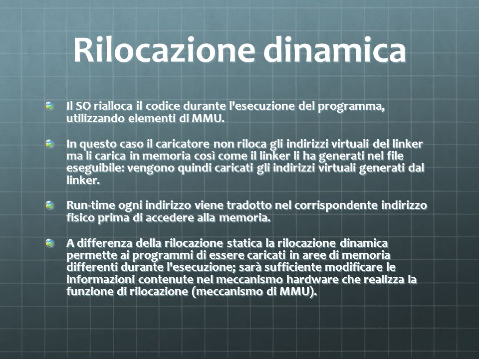 Rilocazione dinamica Il SO rialloca il codice durante l esecuzione del programma, utilizzando elementi di MMU.