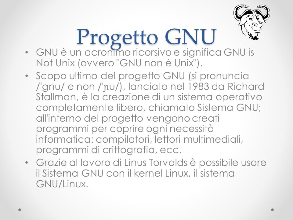 Progetto GNU GNU è un acronimo ricorsivo e significa GNU is Not Unix (ovvero GNU non è Unix ).