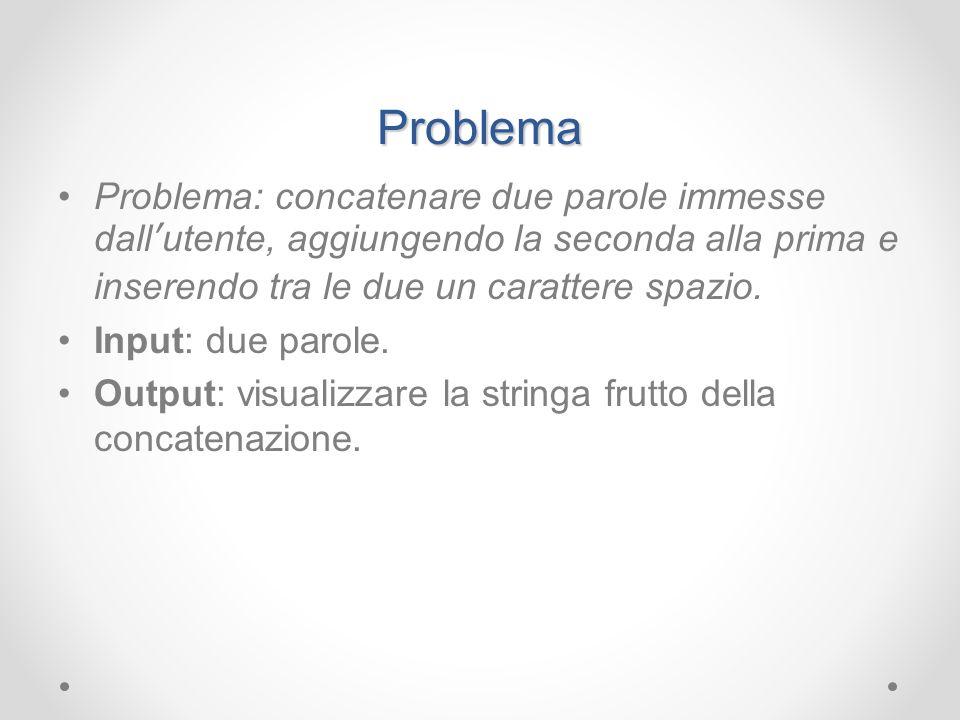 Problema Problema: concatenare due parole immesse dall'utente, aggiungendo la seconda alla prima e inserendo tra le due un carattere spazio.