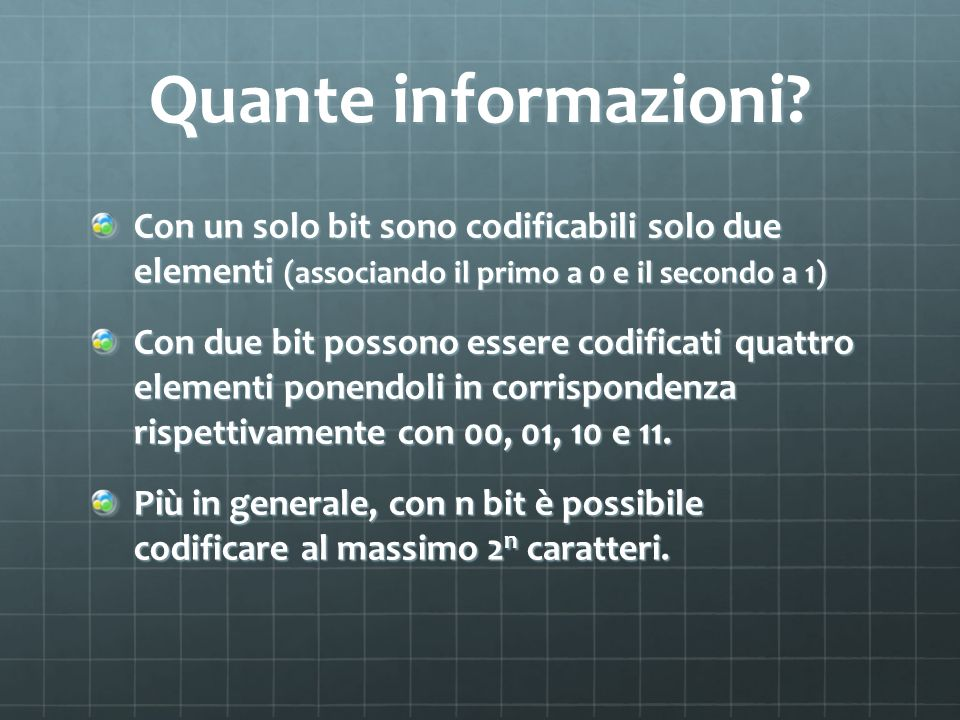 Quante informazioni Con un solo bit sono codificabili solo due elementi (associando il primo a 0 e il secondo a 1)