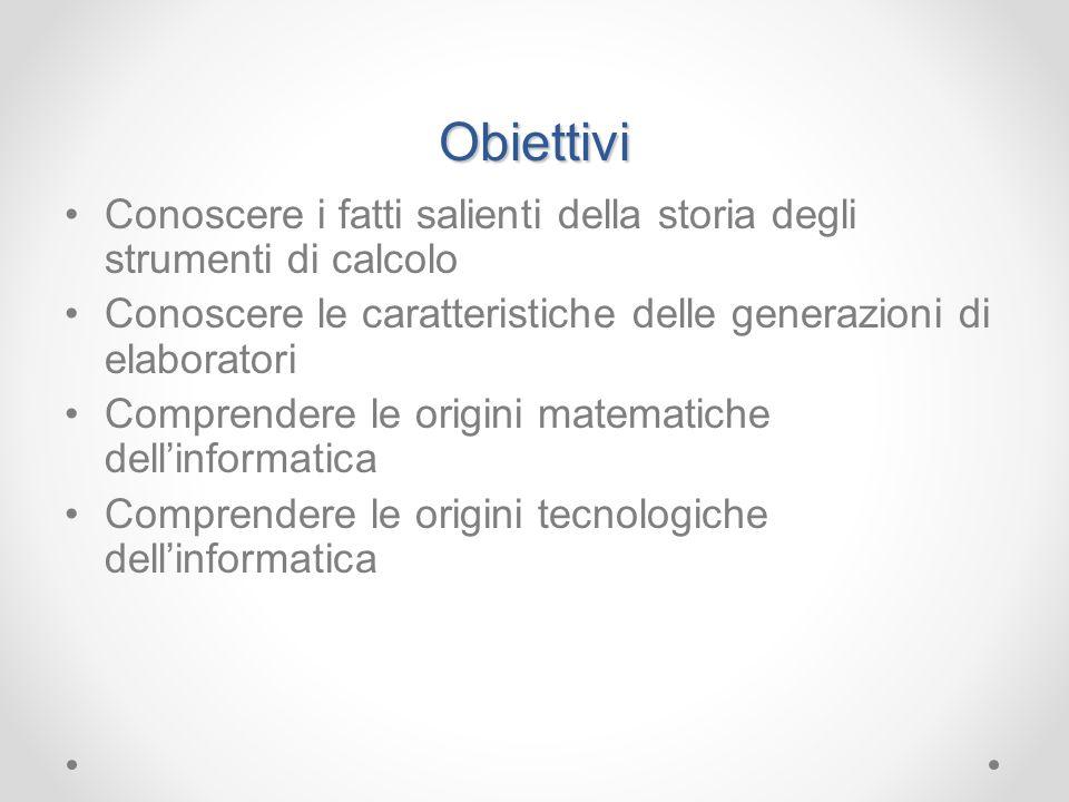 Obiettivi Conoscere i fatti salienti della storia degli strumenti di calcolo. Conoscere le caratteristiche delle generazioni di elaboratori.