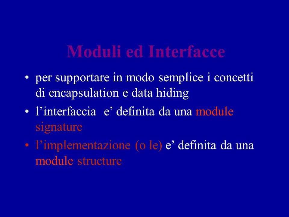 Moduli ed Interfacce per supportare in modo semplice i concetti di encapsulation e data hiding. l'interfaccia e' definita da una module signature.