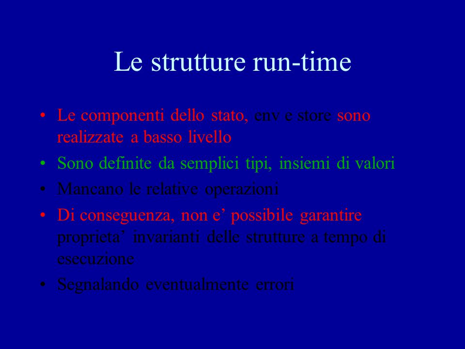 Le strutture run-time Le componenti dello stato, env e store sono realizzate a basso livello. Sono definite da semplici tipi, insiemi di valori.
