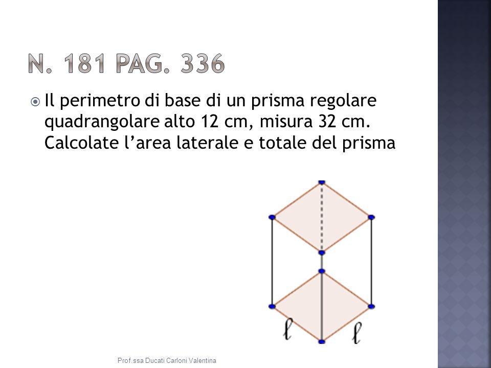 N. 181 pag. 336 Il perimetro di base di un prisma regolare quadrangolare alto 12 cm, misura 32 cm. Calcolate l'area laterale e totale del prisma.