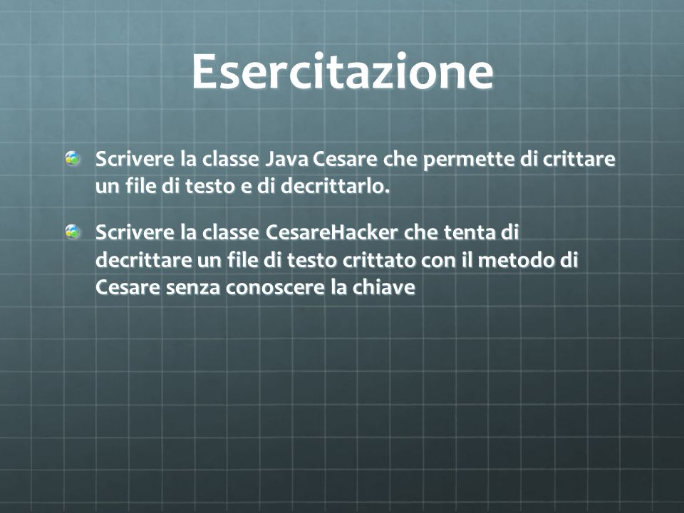 Esercitazione Scrivere la classe Java Cesare che permette di crittare un file di testo e di decrittarlo.