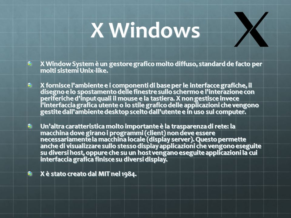 X Windows X Window System è un gestore grafico molto diffuso, standard de facto per molti sistemi Unix-like.
