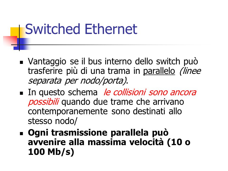 Switched Ethernet Vantaggio se il bus interno dello switch può trasferire più di una trama in parallelo (linee separata per nodo/porta).
