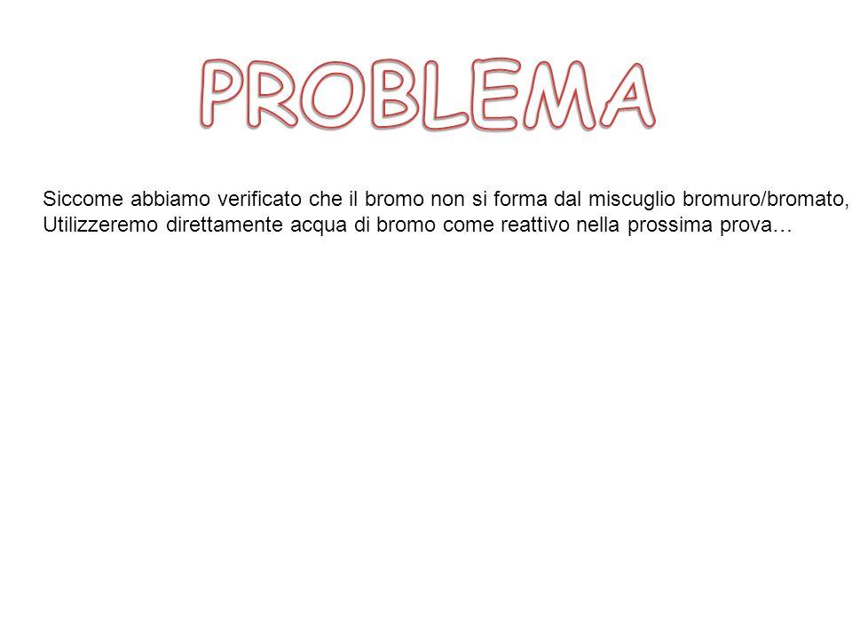 PROBLEMASiccome abbiamo verificato che il bromo non si forma dal miscuglio bromuro/bromato,