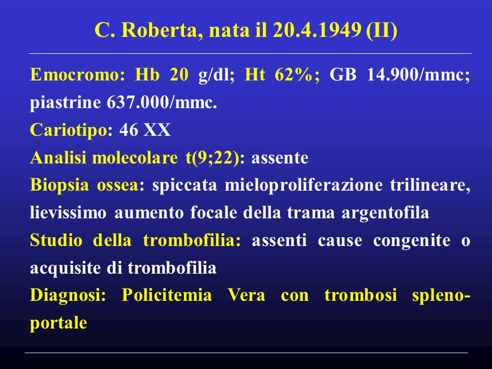 C. Roberta, nata il 20.4.1949 (II) Emocromo: Hb 20 g/dl; Ht 62%; GB 14.900/mmc; piastrine 637.000/mmc.