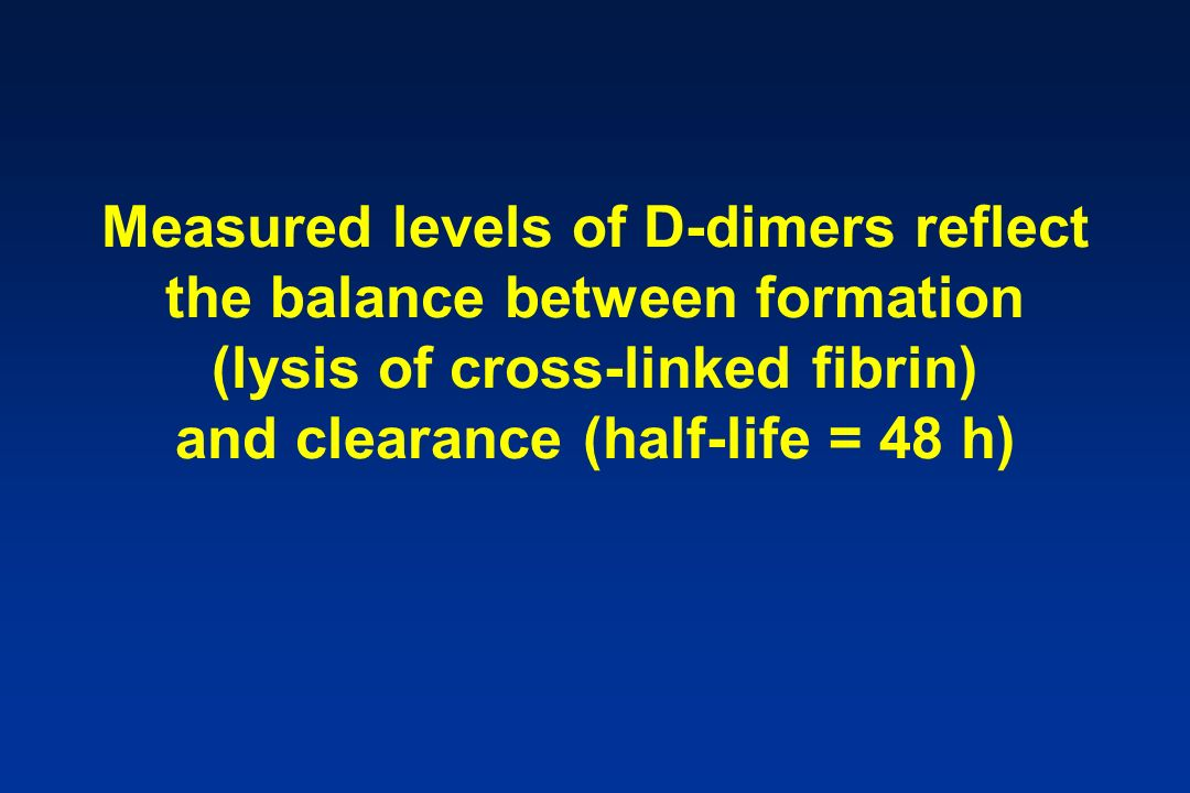 Measured levels of D-dimers reflect the balance between formation (lysis of cross-linked fibrin) and clearance (half-life = 48 h)