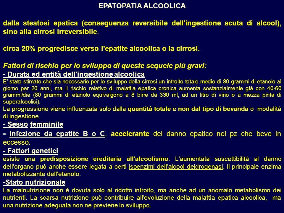 EPATOPATIA ALCOOLICA dalla steatosi epatica (conseguenza reversibile dell ingestione acuta di alcool), sino alla cirrosi irreversibile.