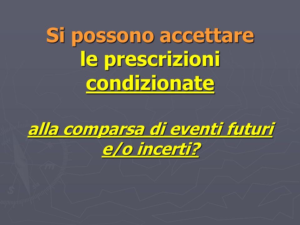 Si possono accettare le prescrizioni condizionate alla comparsa di eventi futuri e/o incerti