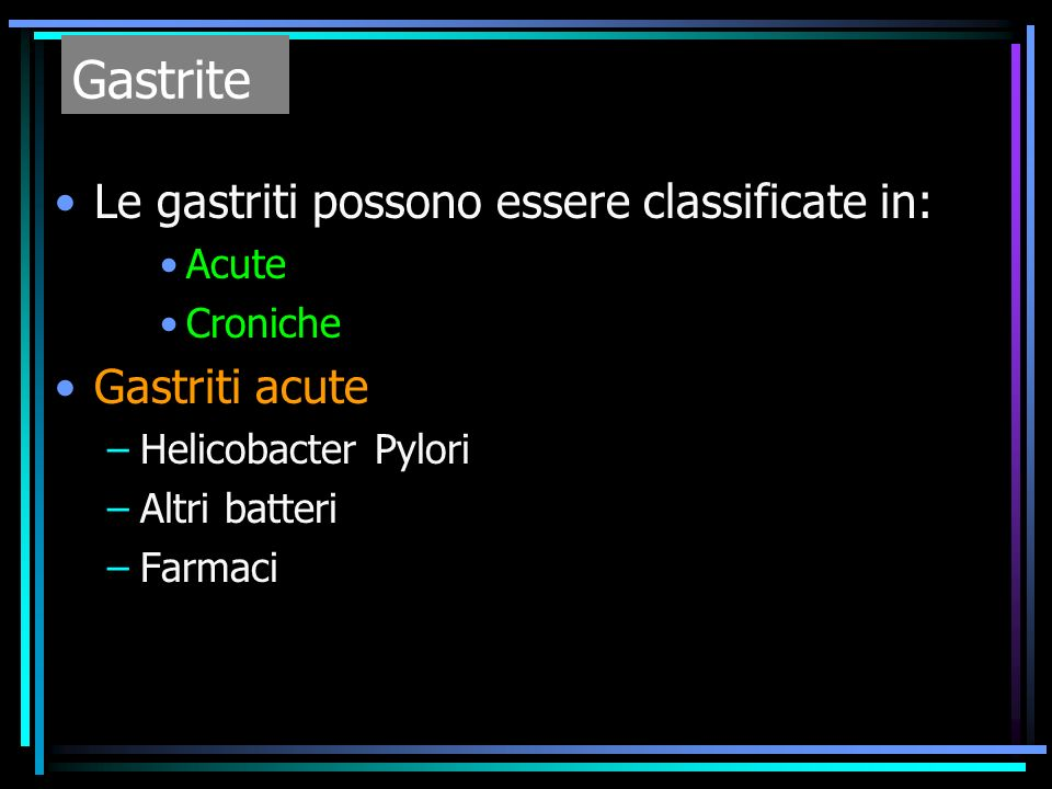 Gastrite Le gastriti possono essere classificate in: Gastriti acute