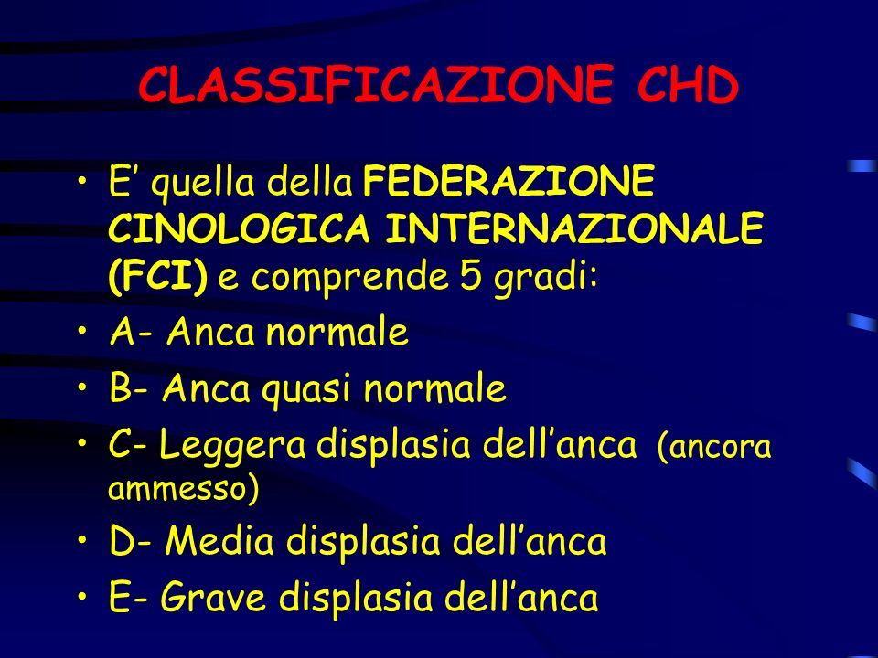 CLASSIFICAZIONE CHD E' quella della FEDERAZIONE CINOLOGICA INTERNAZIONALE (FCI) e comprende 5 gradi: