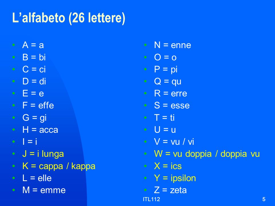 L'alfabeto (26 lettere) A = a B = bi C = ci D = di E = e F = effe