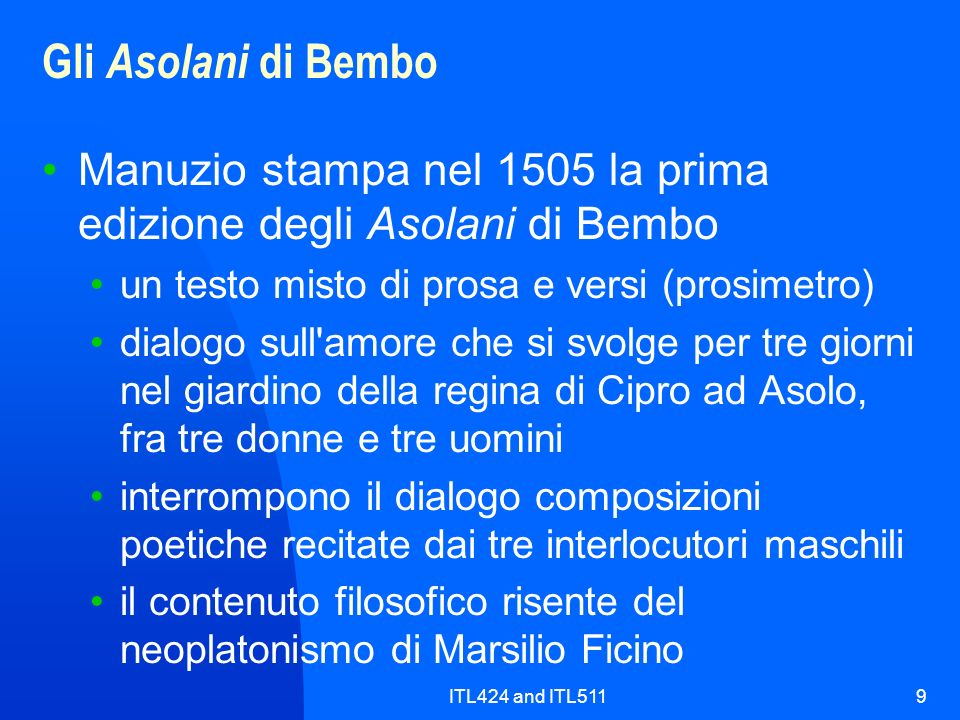 Gli Asolani di Bembo Manuzio stampa nel 1505 la prima edizione degli Asolani di Bembo. un testo misto di prosa e versi (prosimetro)