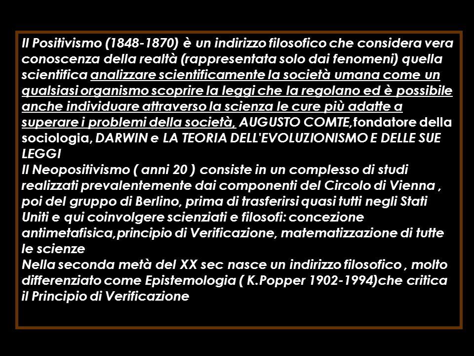 Il Positivismo (1848-1870) è un indirizzo filosofico che considera vera conoscenza della realtà (rappresentata solo dai fenomeni) quella scientifica analizzare scientificamente la società umana come un qualsiasi organismo scoprire la leggi che la regolano ed è possibile anche individuare attraverso la scienza le cure più adatte a superare i problemi della società, AUGUSTO COMTE,fondatore della sociologia, DARWIN e LA TEORIA DELL EVOLUZIONISMO E DELLE SUE LEGGI