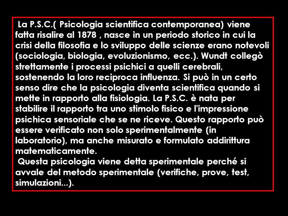 La P.S.C.( Psicologia scientifica contemporanea) viene fatta risalire al 1878 , nasce in un periodo storico in cui la crisi della filosofia e lo sviluppo delle scienze erano notevoli (sociologia, biologia, evoluzionismo, ecc.). Wundt collegò strettamente i processi psichici a quelli cerebrali, sostenendo la loro reciproca influenza. Si può in un certo senso dire che la psicologia diventa scientifica quando si mette in rapporto alla fisiologia. La P.S.C. è nata per stabilire il rapporto tra uno stimolo fisico e l impressione psichica sensoriale che se ne riceve. Questo rapporto può essere verificato non solo sperimentalmente (in laboratorio), ma anche misurato e formulato addirittura matematicamente.
