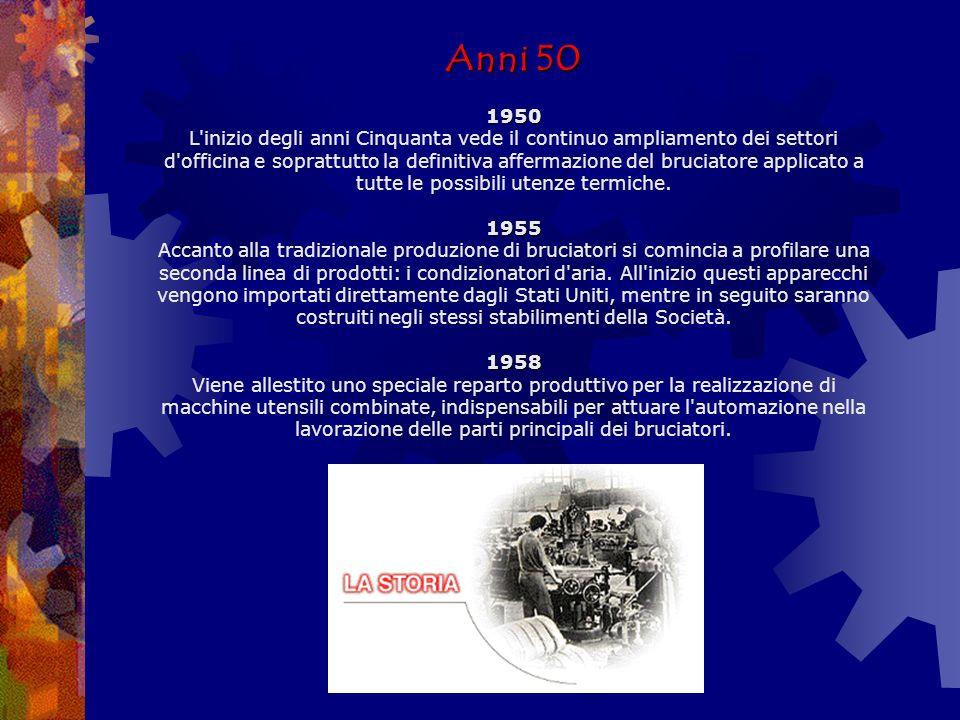 Anni 50 1950 L inizio degli anni Cinquanta vede il continuo ampliamento dei settori d officina e soprattutto la definitiva affermazione del bruciatore applicato a tutte le possibili utenze termiche.