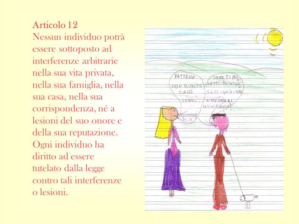 Articolo 12 Nessun individuo potrà essere sottoposto ad interferenze arbitrarie nella sua vita privata, nella sua famiglia, nella sua casa, nella sua corrispondenza, né a lesioni del suo onore e della sua reputazione.