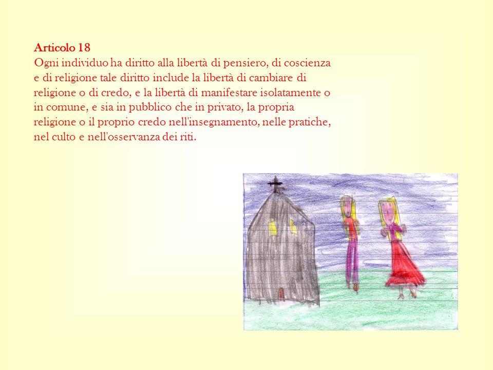 Articolo 18 Ogni individuo ha diritto alla libertà di pensiero, di coscienza e di religione tale diritto include la libertà di cambiare di religione o di credo, e la libertà di manifestare isolatamente o in comune, e sia in pubblico che in privato, la propria religione o il proprio credo nell insegnamento, nelle pratiche, nel culto e nell osservanza dei riti.