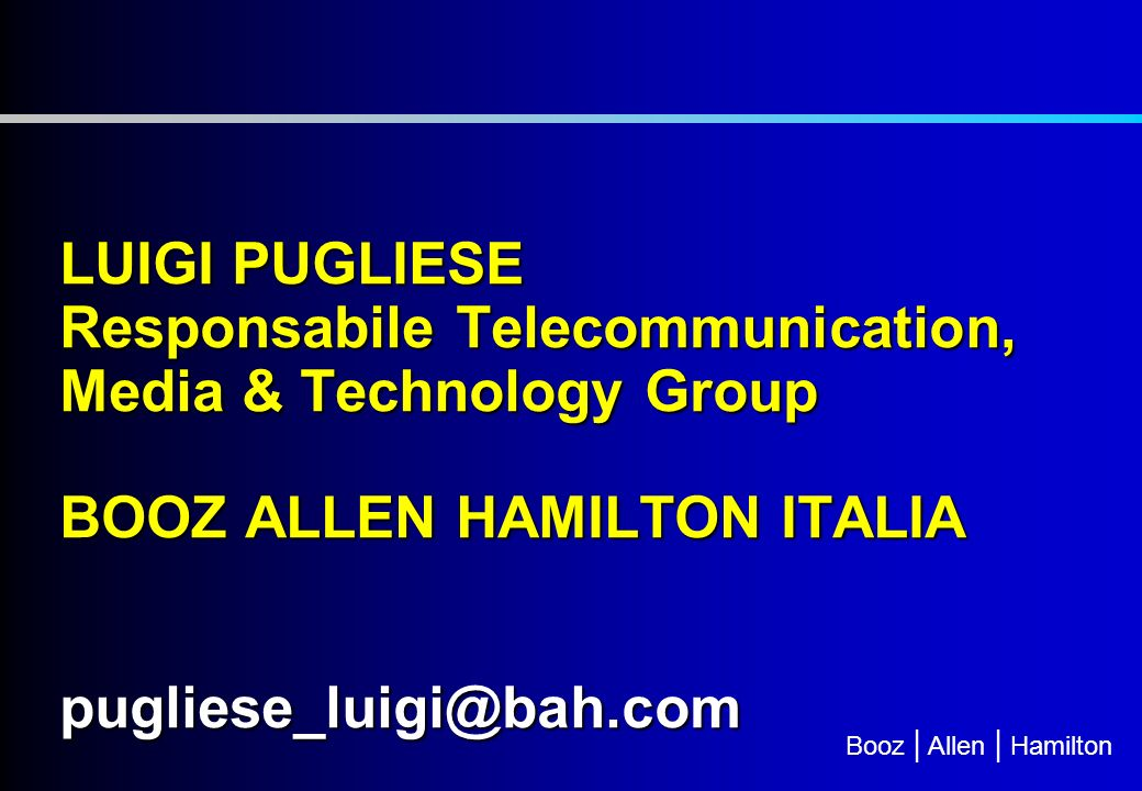 LUIGI PUGLIESE Responsabile Telecommunication, Media & Technology Group BOOZ ALLEN HAMILTON ITALIA pugliese_luigi@bah.com