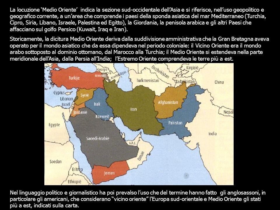 La locuzione 'Medio Oriente' indica la sezione sud-occidentale dell'Asia e si riferisce, nell'uso geopolitico e geografico corrente, a un'area che comprende i paesi della sponda asiatica del mar Mediterraneo (Turchia, Cipro, Siria, Libano, Israele, Palestina ed Egitto), la Giordania, la penisola arabica e gli altri Paesi che affacciano sul golfo Persico (Kuwait, Iraq e Iran).