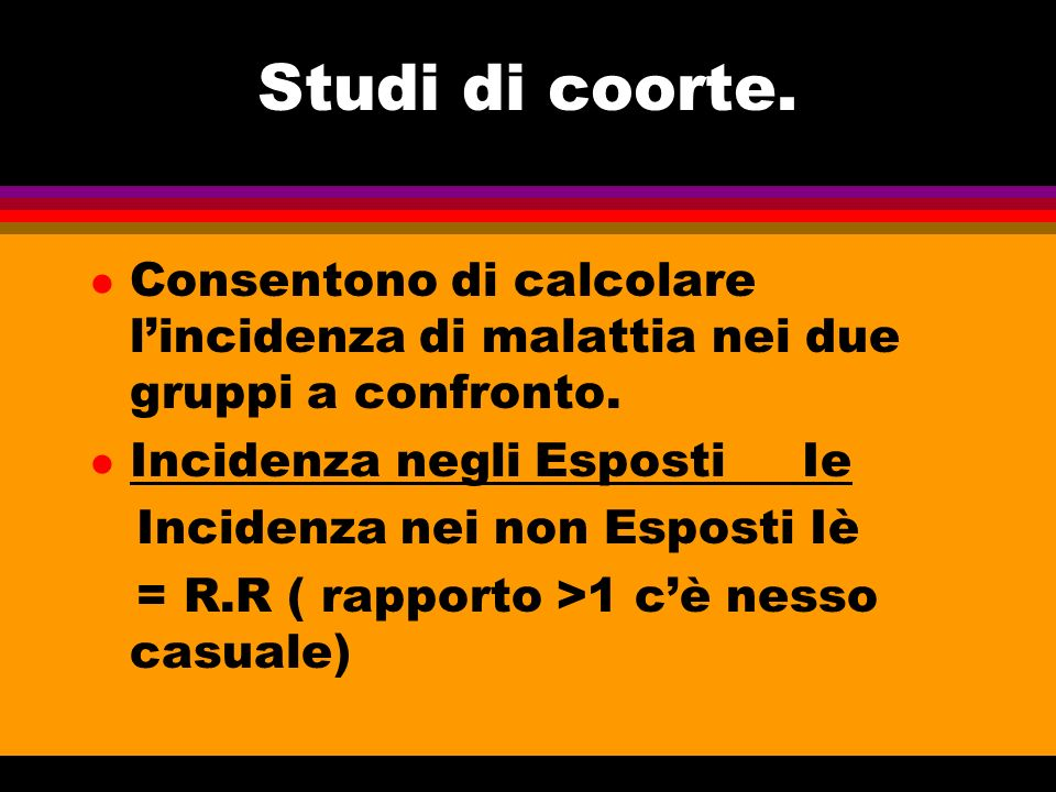 Studi di coorte. Consentono di calcolare l'incidenza di malattia nei due gruppi a confronto. Incidenza negli Esposti Ie.