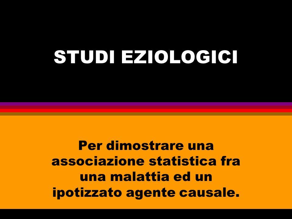 STUDI EZIOLOGICI Per dimostrare una associazione statistica fra una malattia ed un ipotizzato agente causale.